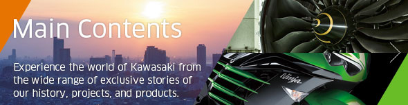 Main Contents - Experience the world of Kawasaki from the wide range of exclusive stories of our history, projects, and products.